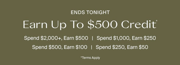 Ends Tonight. Earn Up To $500 Credit*. Spend $2000+, Earn $500. Spend $1000, Earn $250. Spend $500, Earn $100. Spend $250, Earn $50. *Terms Apply.