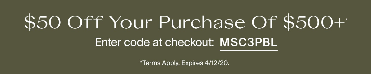 $50 off your purchase of $500+. Enter code at checkout: MSC3PBL. Terms Apply. Expires 4/12/20.